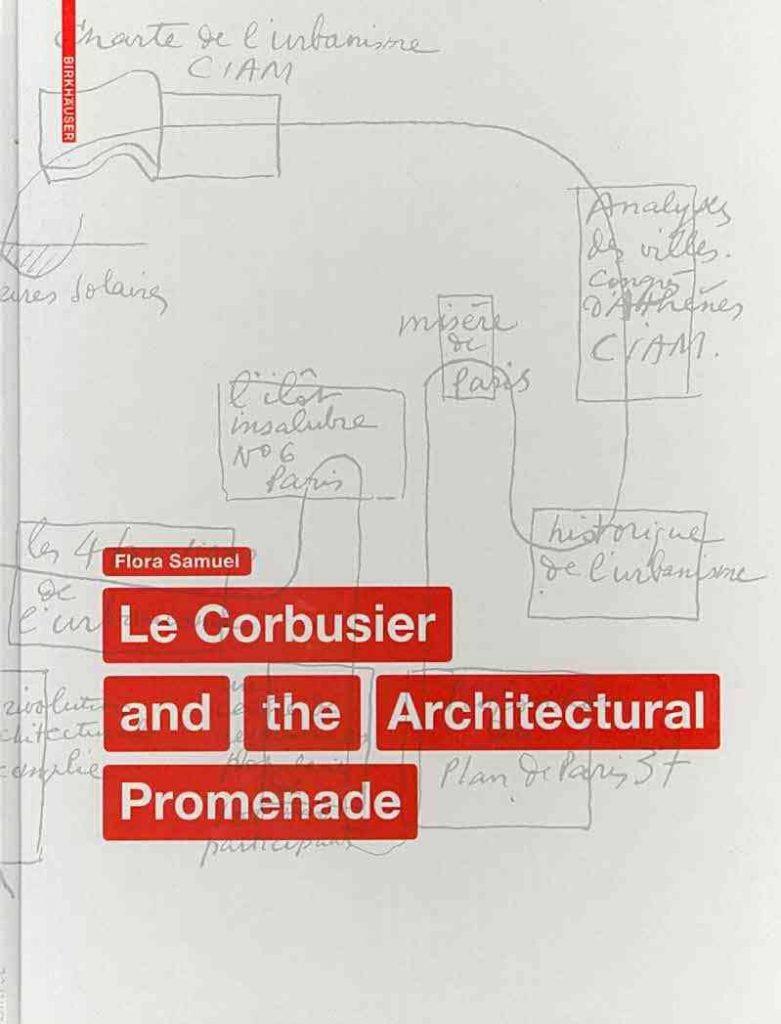 LE CORBUSIER AND THE ARCHITECTURAL PROMENADE, FLORA SAMUEL, 2010.